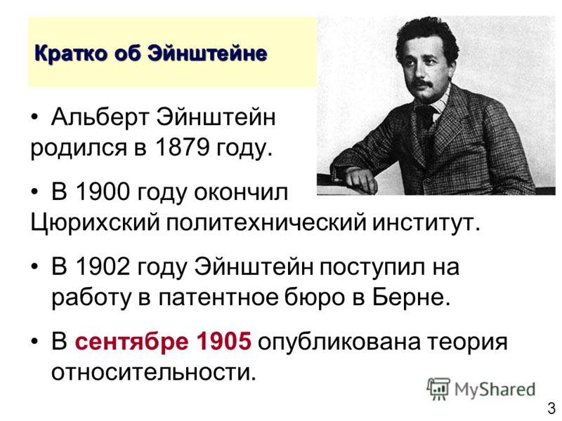 3 Кратко об Эйнштейне Альберт Эйнштейн родился в 1879 году. В 1900 году окончил Цюрихский политехнический институт. В 1902 году Эйнштейн поступил на работу в патентное бюро в Берне. В сентябре 1905 опубликована теория относительности.