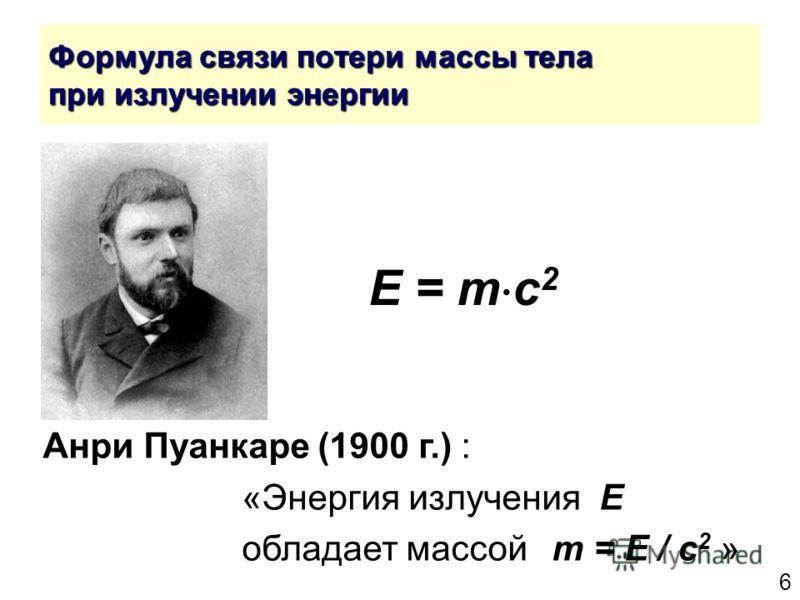 6 Формула связи потери массы тела при излучении энергии E = m c 2 Анри Пуанкаре (1900 г.) : «Энергия излучения E обладает массой m = E / c 2 »