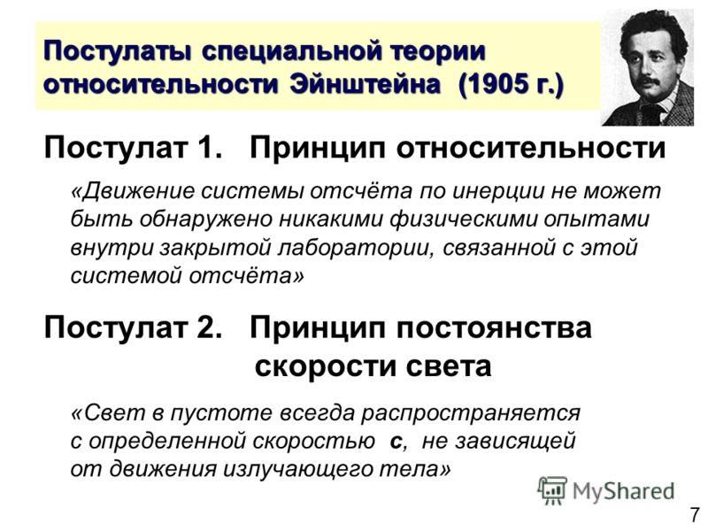 7 Постулаты специальной теории относительности Эйнштейна (1905 г.) Постулат 1. Принцип относительности «Движение системы отсчёта по инерции не может быть обнаружено никакими физическими опытами внутри закрытой лаборатории, связанной с этой системой о