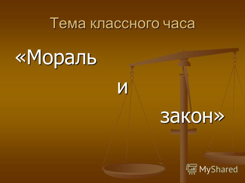 Тема классного часа «Моральи закон» закон»