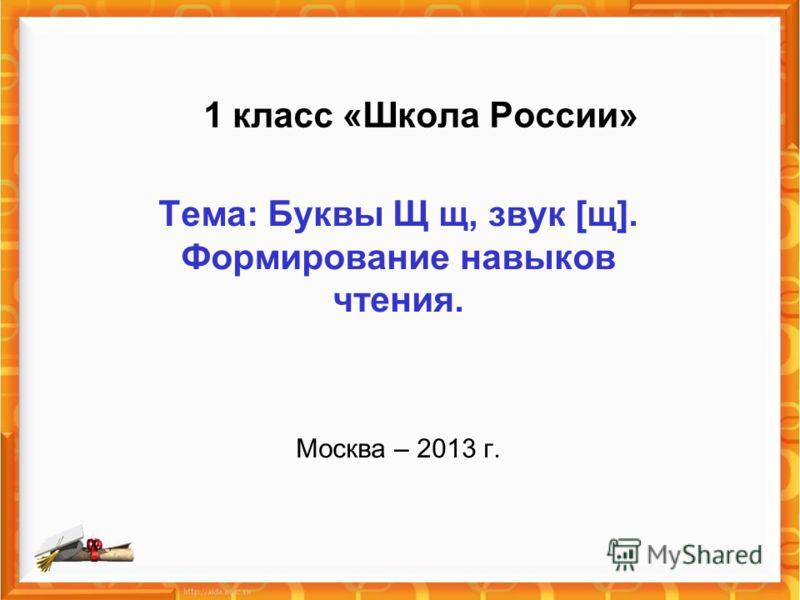 1 класс «Школа России» Тема: Буквы Щ щ, звук [щ]. Формирование навыков чтения. Москва – 2013 г.