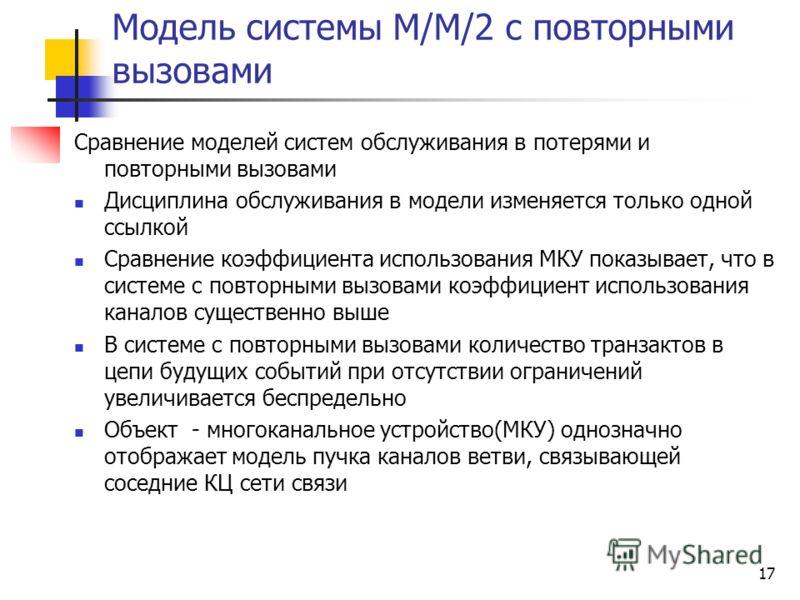 17 Модель системы М/М/2 с повторными вызовами Сравнение моделей систем обслуживания в потерями и повторными вызовами Дисциплина обслуживания в модели изменяется только одной ссылкой Сравнение коэффициента использования МКУ показывает, что в системе с