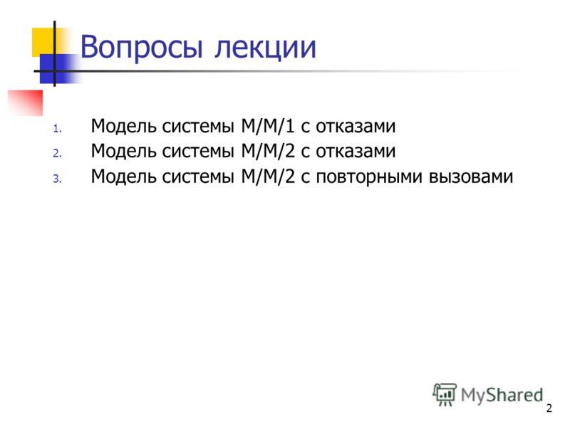 2 Вопросы лекции 1. Модель системы М/М/1 с отказами 2. Модель системы М/М/2 с отказами 3. Модель системы М/М/2 с повторными вызовами