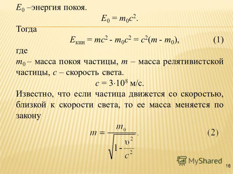 16 Е 0 –энергия покоя. Е 0 = m 0 c 2. Тогда Е кин = mc 2 - m 0 c 2 = c 2 (m - m 0 ), (1) где m 0 – масса покоя частицы, m – масса релятивистской частицы, с – скорость света. с = 3 10 8 м/с. Известно, что если частица движется со скоростью, близкой к