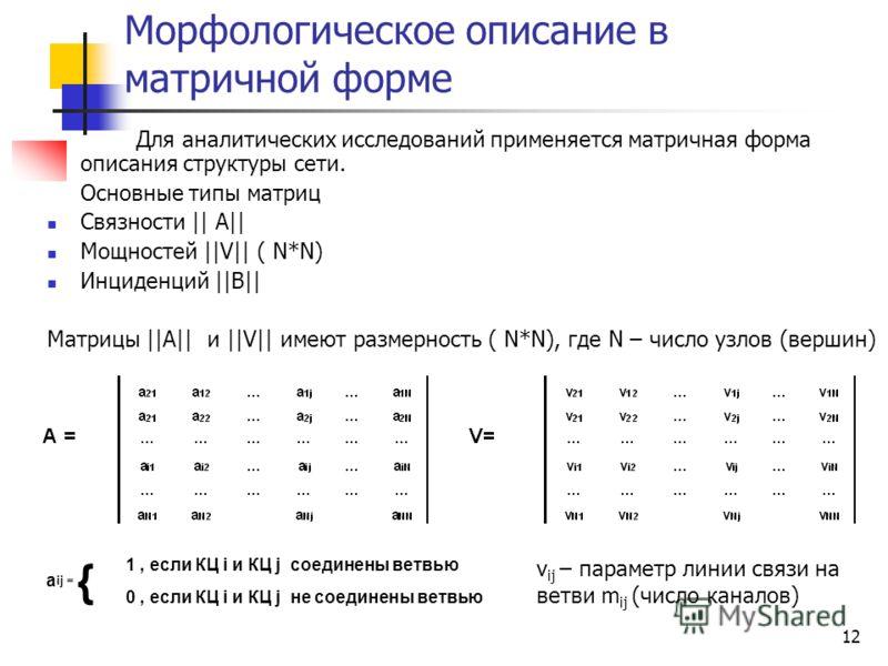 12 Морфологическое описание в матричной форме Для аналитических исследований применяется матричная форма описания структуры сети. Основные типы матриц Связности || A|| Мощностей ||V|| ( N*N) Инциденций ||B|| Матрицы ||A|| и ||V|| имеют размерность (