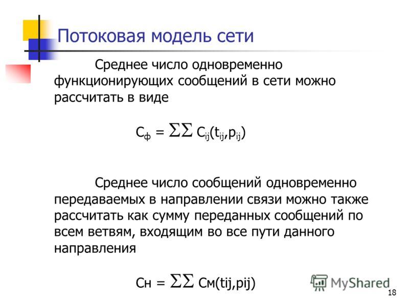 18 Потоковая модель сети Среднее число одновременно функционирующих сообщений в сети можно рассчитать в виде С ф = C ij (t ij,p ij ) Среднее число сообщений одновременно передаваемых в направлении связи можно также рассчитать как сумму переданных соо