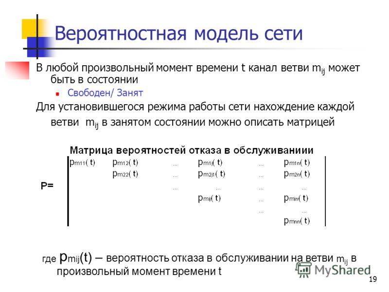 19 Вероятностная модель сети В любой произвольный момент времени t канал ветви m ij может быть в состоянии Свободен/ Занят Для установившегося режима работы сети нахождение каждой ветви m ij в занятом состоянии можно описать матрицей где p m ij (t) –