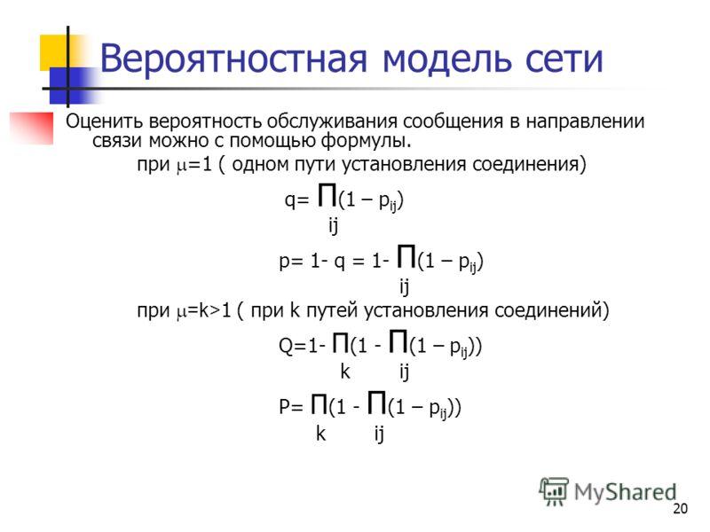 20 Вероятностная модель сети Оценить вероятность обслуживания сообщения в направлении связи можно с помощью формулы. при =1 ( одном пути установления соединения) q= П (1 – p ij ) ij p= 1- q = 1- П (1 – p ij ) ij при =k> 1 ( при k путей установления с