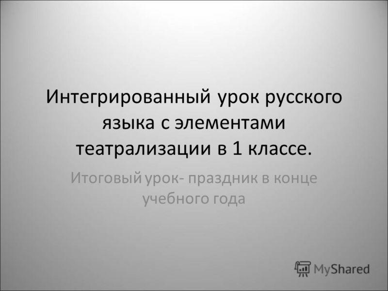 Интегрированный урок русского языка с элементами театрализации в 1 классе. Итоговый урок- праздник в конце учебного года
