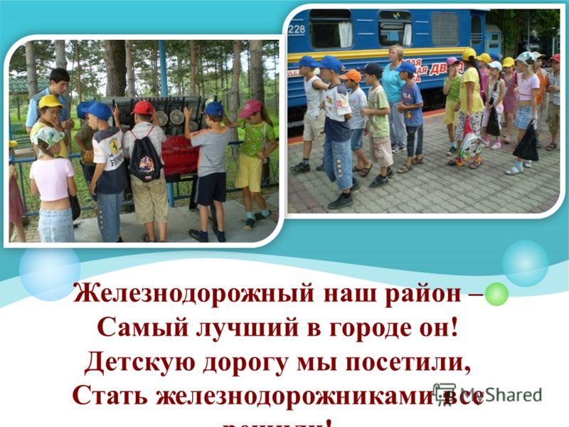 Железнодорожный наш район – Самый лучший в городе он! Детскую дорогу мы посетили, Стать железнодорожниками все решили!