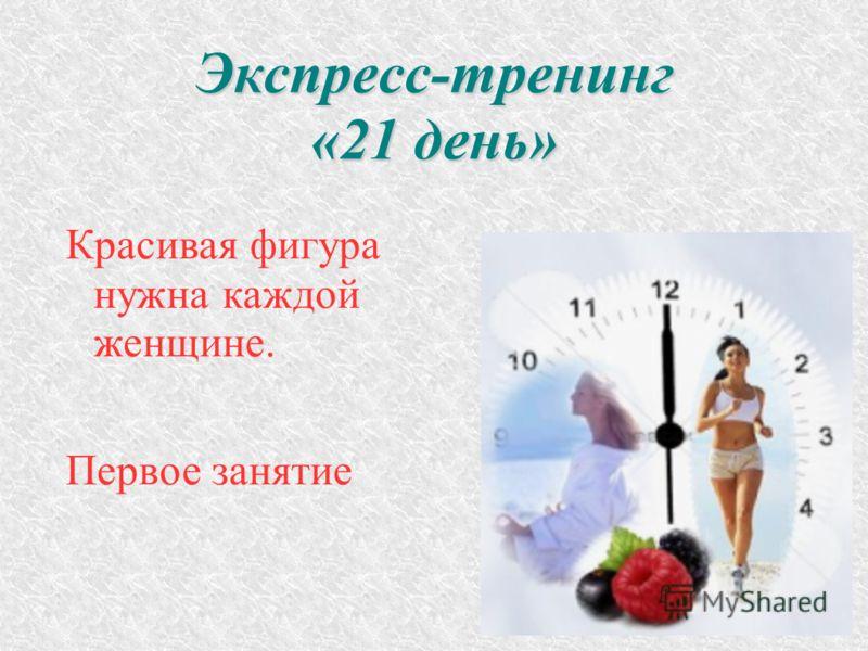 Экспресс-тренинг «21 день» Красивая фигура нужна каждой женщине. Первое занятие