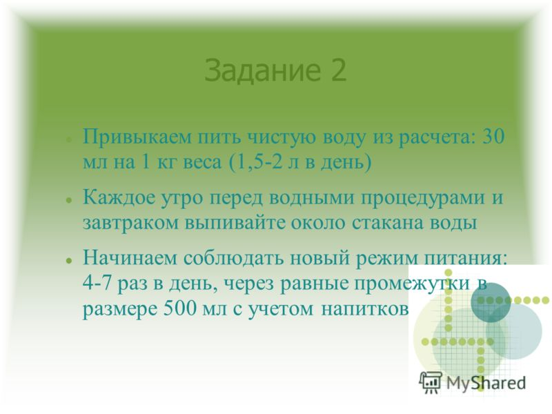 Задание 2 Привыкаем пить чистую воду из расчета: 30 мл на 1 кг веса (1,5-2 л в день) Каждое утро перед водными процедурами и завтраком выпивайте около стакана воды Начинаем соблюдать новый режим питания: 4-7 раз в день, через равные промежутки в разм