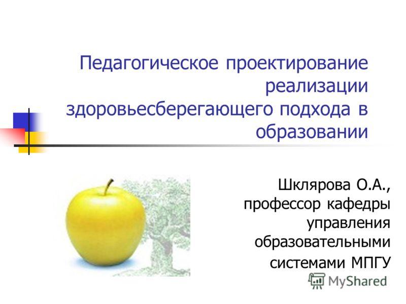 Педагогическое проектирование реализации здоровьесберегающего подхода в образовании Шклярова О.А., профессор кафедры управления образовательными системами МПГУ