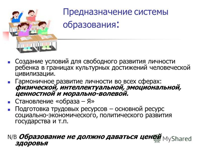 Предназначение системы образования : Создание условий для свободного развития личности ребенка в границах культурных достижений человеческой цивилизации. Гармоничное развитие личности во всех сферах: физической, интеллектуальной, эмоциональной, ценно