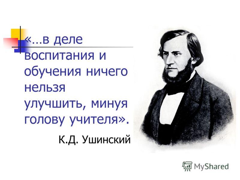 «…в деле воспитания и обучения ничего нельзя улучшить, минуя голову учителя». К.Д. Ушинский