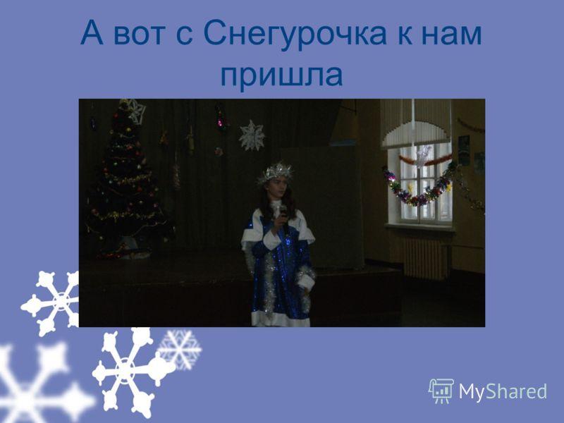 А вот с Снегурочка к нам пришла