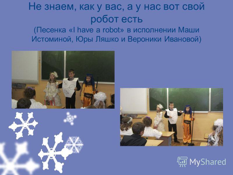 Не знаем, как у вас, а у нас вот свой робот есть (Песенка «I have a robot» в исполнении Маши Истоминой, Юры Ляшко и Вероники Ивановой)