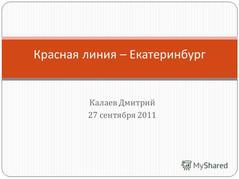 Калаев Дмитрий 27 сентября 2011 Красная линия – Екатеринбург