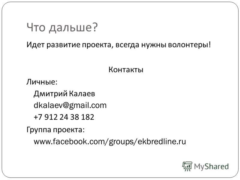 Что дальше ? Идет развитие проекта, всегда нужны волонтеры ! Контакты Личные : Дмитрий Калаев dkalaev@gmail.com +7 912 24 38 182 Группа проекта : www.facebook.com/groups/ekbredline.ru