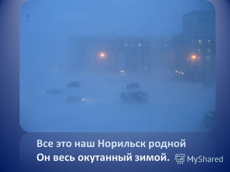 Все это наш Норильск родной Он весь окутанный зимой.