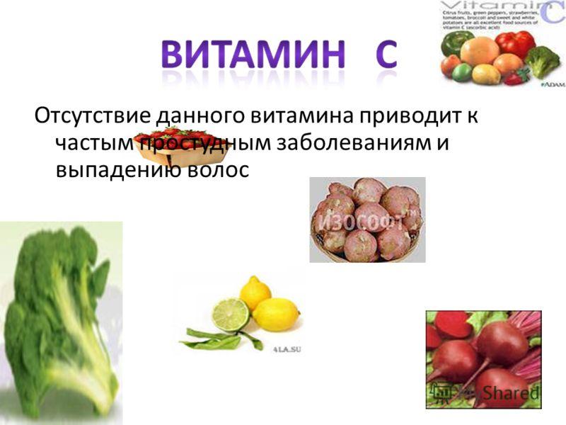 Отсутствие данного витамина приводит к частым простудным заболеваниям и выпадению волос
