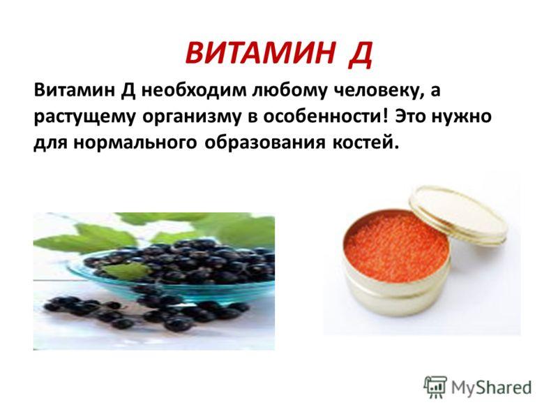 ВИТАМИН Д Витамин Д необходим любому человеку, а растущему организму в особенности! Это нужно для нормального образования костей.