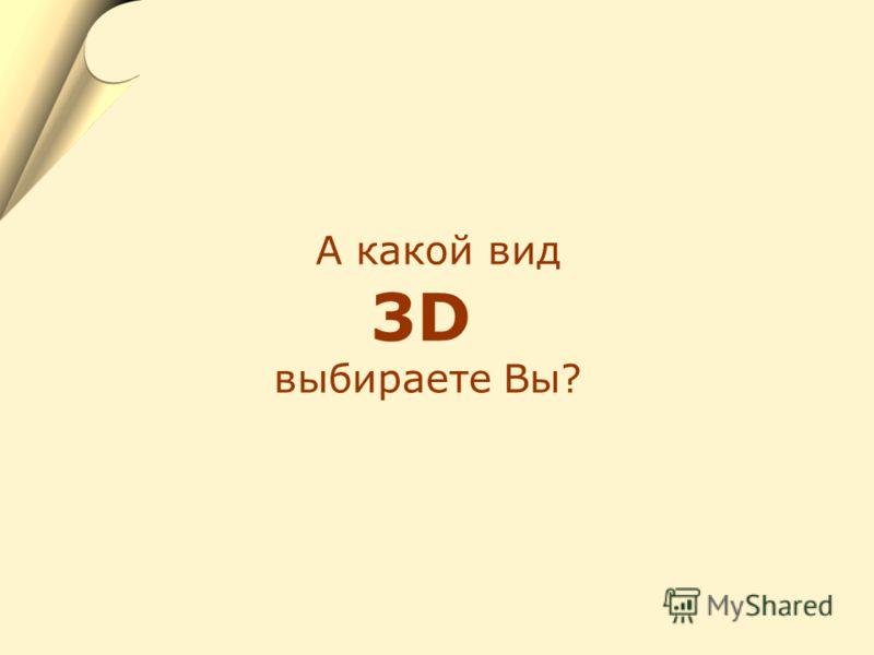 А какой вид 3D выбираете Вы?