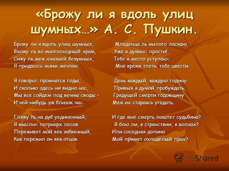 «Брожу ли я вдоль улиц шумных…» А. С. Пушкин. Брожу ли я вдоль улиц шумных, Младенца ль милого ласкаю, Вхожу ль во многолюдный храм, Уже я думаю: прости! Сижу ль меж юношей безумных, Тебе я место уступаю: Я придаюсь моим мечтам, Мне время тлеть, тебе