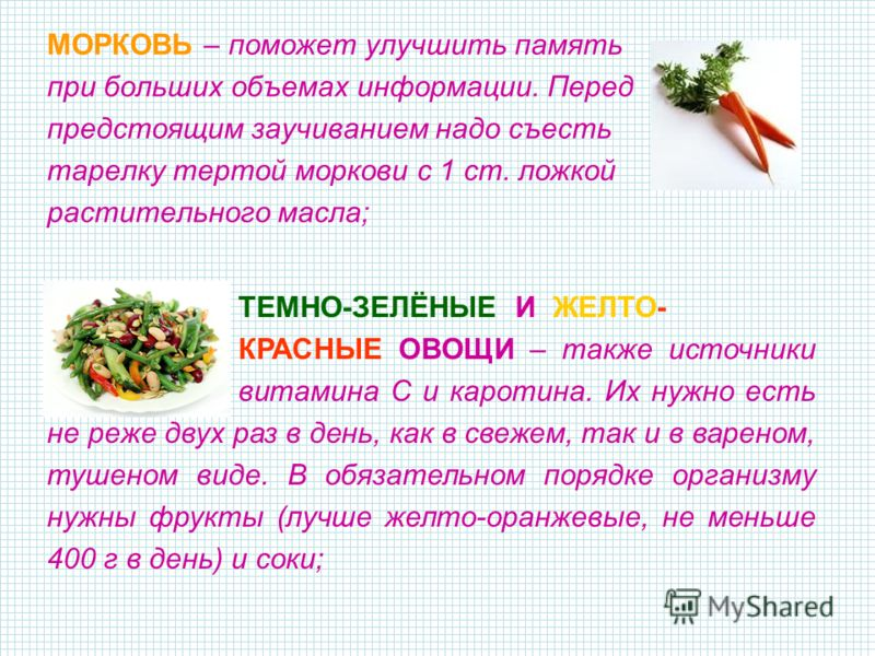 МОРКОВЬ – поможет улучшить память при больших объемах информации. Перед предстоящим заучиванием надо съесть тарелку тертой моркови с 1 ст. ложкой растительного масла; ТЕМНО-ЗЕЛЁНЫЕ И ЖЕЛТО- КРАСНЫЕ ОВОЩИ – также источники витамина С и каротина. Их ну