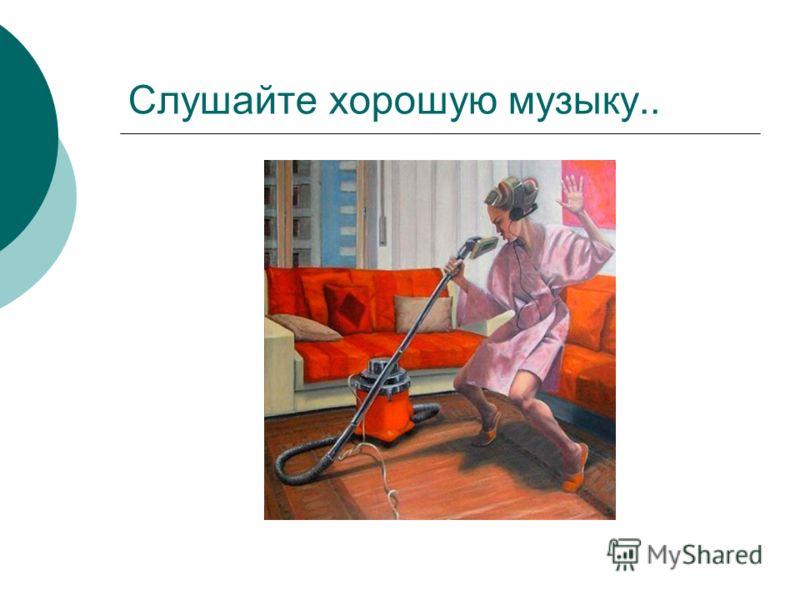 Слушайте хорошую музыку..