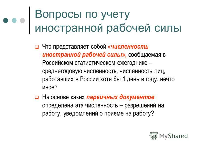 Вопросы по учету иностранной рабочей силы Что представляет собой « численность иностранной рабочей силы », сообщаемая в Российском статистическом ежегоднике – среднегодовую численность, численность лиц, работавших в России хотя бы 1 день в году, нечт