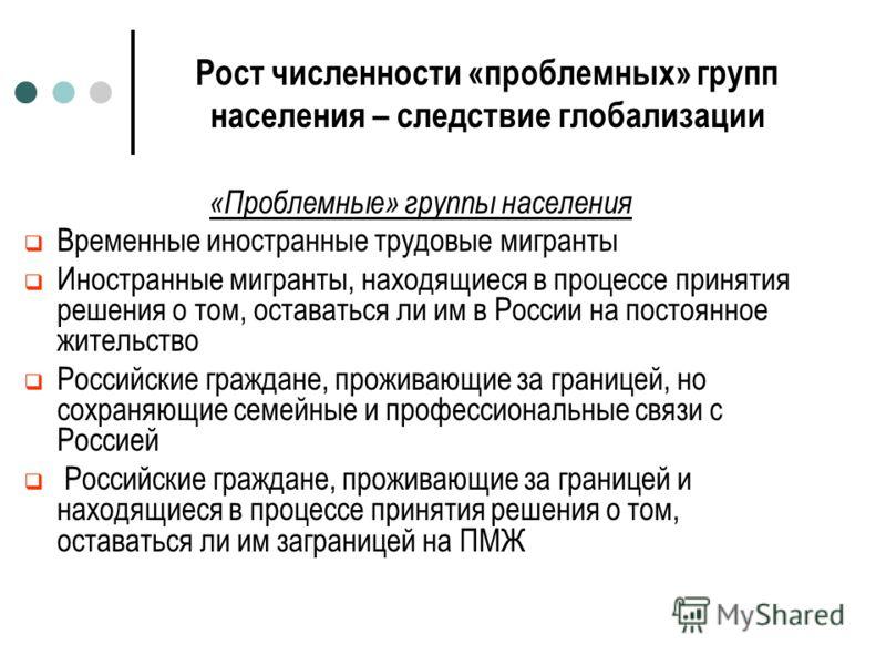 Рост численности «проблемных» групп населения – следствие глобализации «Проблемные» группы населения Временные иностранные трудовые мигранты Иностранные мигранты, находящиеся в процессе принятия решения о том, оставаться ли им в России на постоянное