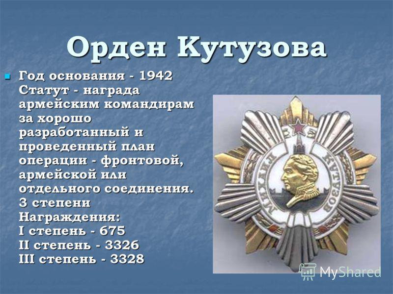 Орден Кутузова Год основания - 1942 Статут - награда армейским командирам за хорошо разработанный и проведенный план операции - фронтовой, армейской или отдельного соединения. 3 степени Награждения: I степень - 675 II степень - 3326 III степень - 332