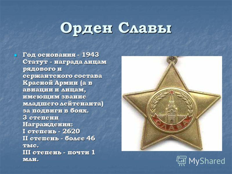 Орден Славы Год основания - 1943 Статут - награда лицам рядового и сержантского состава Красной Армии (а в авиации и лицам, имеющим звание младшего лейтенанта) за подвиги в боях. 3 степени Награждения: I степень - 2620 II степень - более 46 тыс. III