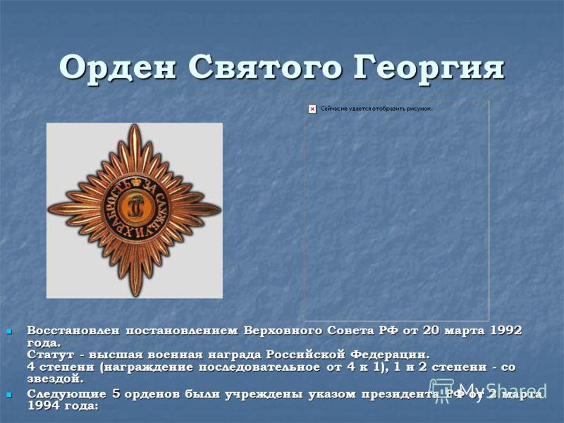 Орден Святого Георгия Восстановлен постановлением Верховного Совета РФ от 20 марта 1992 года. Статут - высшая военная награда Российской Федерации. 4 степени (награждение последовательное от 4 к 1), 1 и 2 степени - со звездой. Восстановлен постановле