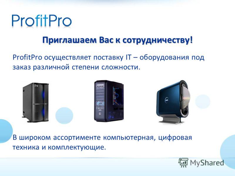 В широком ассортименте компьютерная, цифровая техника и комплектующие. Приглашаем Вас к сотрудничеству! ProfitPro осуществляет поставку IT – оборудования под заказ различной степени сложности.