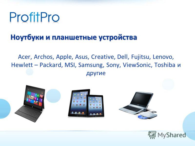 Ноутбуки и планшетные устройства Acer, Archos, Apple, Asus, Creative, Dell, Fujitsu, Lenovo, Hewlett – Packard, MSI, Samsung, Sony, ViewSonic, Toshiba и другие