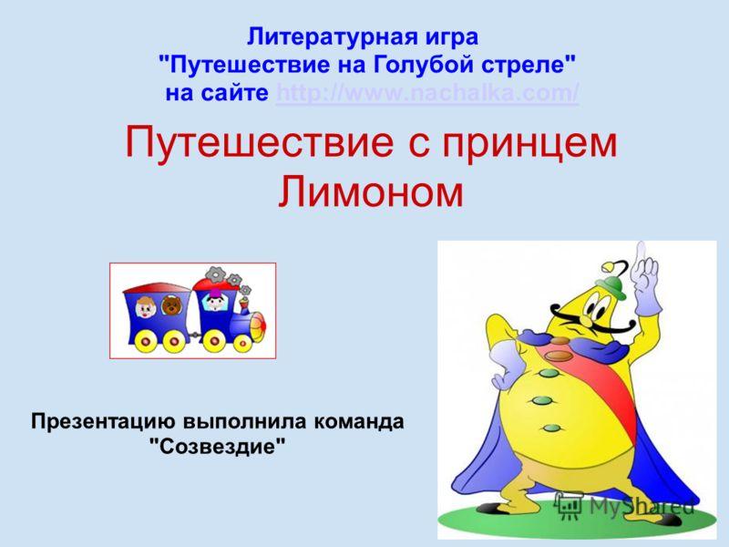 Путешествие с принцем Лимоном Презентацию выполнила команда Созвездие Литературная игра Путешествие на Голубой стреле на сайте http://www.nachalka.com/http://www.nachalka.com/