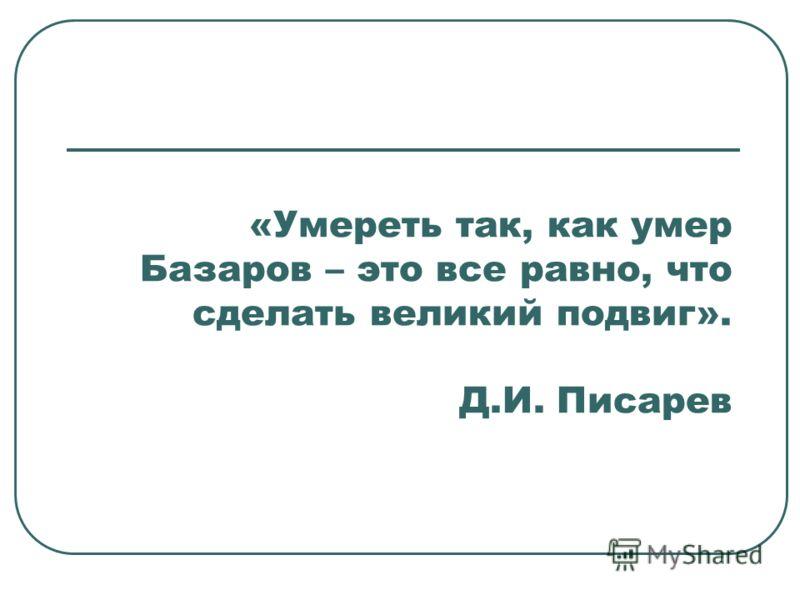 «Умереть так, как умер Базаров – это все равно, что сделать великий подвиг». Д.И. Писарев