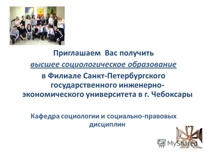Приглашаем Вас получить высшее социологическое образование в Филиале Санкт-Петербургского государственного инженерно- экономического университета в г. Чебоксары Кафедра социологии и социально-правовых дисциплин