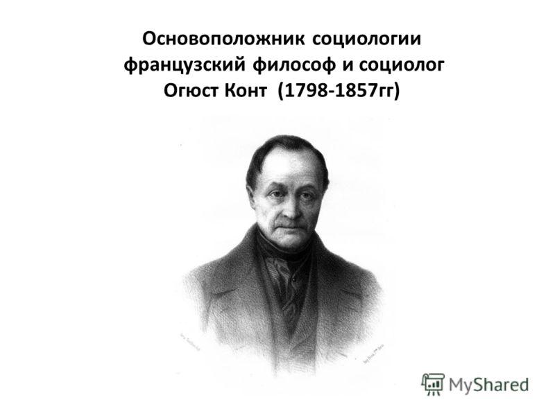 Основоположник социологии французский философ и социолог Огюст Конт (1798-1857 гг)