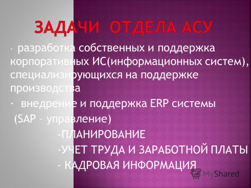 · разработка собственных и поддержка корпоративных ИС(информационных систем), специализирующихся на поддержке производства · внедрение и поддержка ERP системы (SAP – управление) -ПЛАНИРОВАНИЕ -УЧЕТ ТРУДА И ЗАРАБОТНОЙ ПЛАТЫ - КАДРОВАЯ ИНФОРМАЦИЯ
