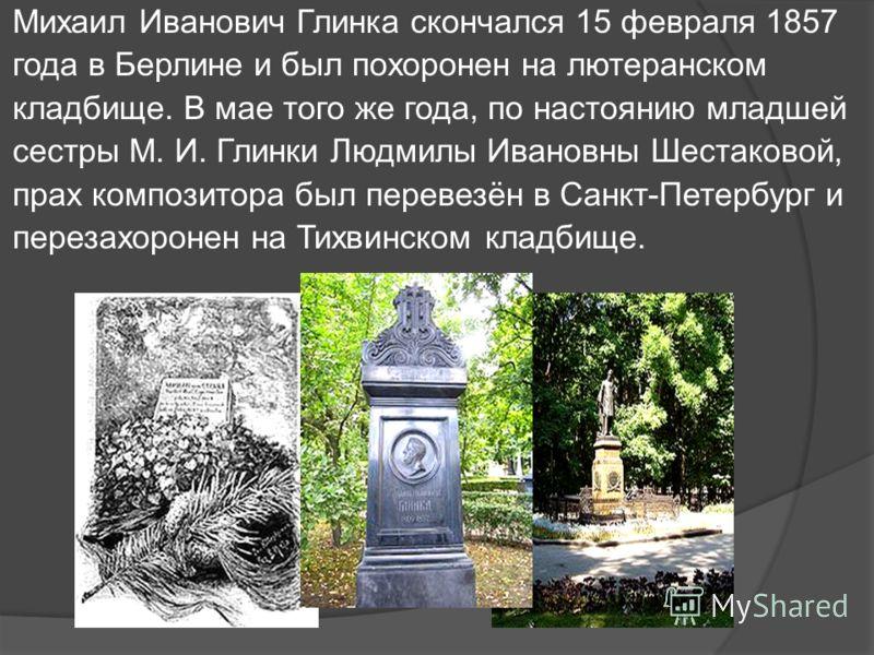Михаил Иванович Глинка скончался 15 февраля 1857 года в Берлине и был похоронен на лютеранском кладбище. В мае того же года, по настоянию младшей сестры М. И. Глинки Людмилы Ивановны Шестаковой, прах композитора был перевезён в Санкт-Петербург и пере