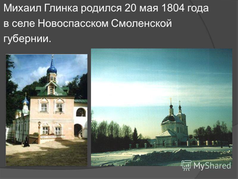 Михаил Глинка родился 20 мая 1804 года в селе Новоспасском Смоленской губернии.