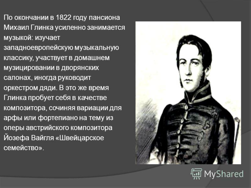 По окончании в 1822 году пансиона Михаил Глинка усиленно занимается музыкой: изучает западноевропейскую музыкальную классику, участвует в домашнем музицировании в дворянских салонах, иногда руководит оркестром дяди. В это же время Глинка пробует себя