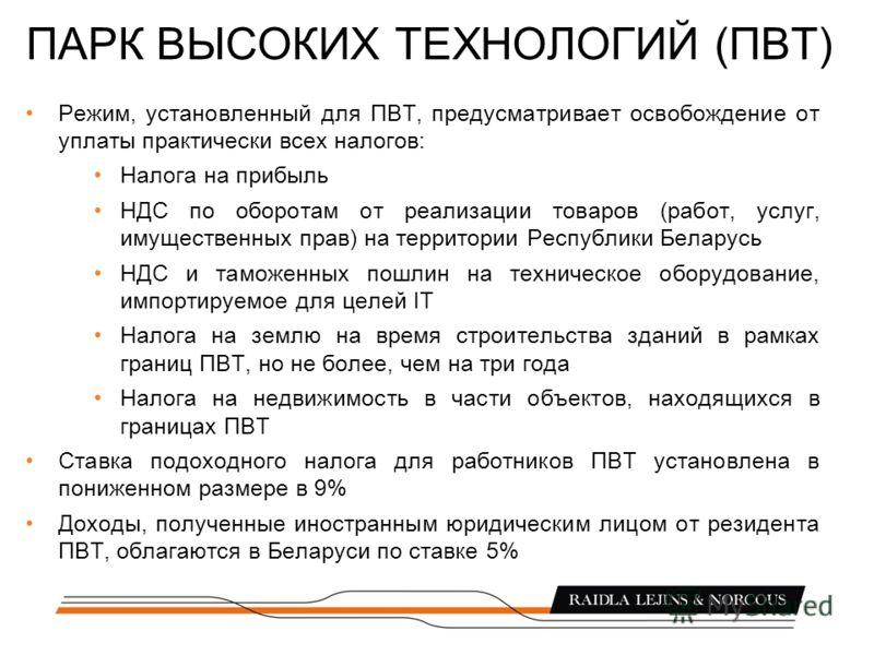 ПАРК ВЫСОКИХ ТЕХНОЛОГИЙ (ПВТ) Режим, установленный для ПВТ, предусматривает освобождение от уплаты практически всех налогов: Налога на прибыль НДС по оборотам от реализации товаров (работ, услуг, имущественных прав) на территории Республики Беларусь