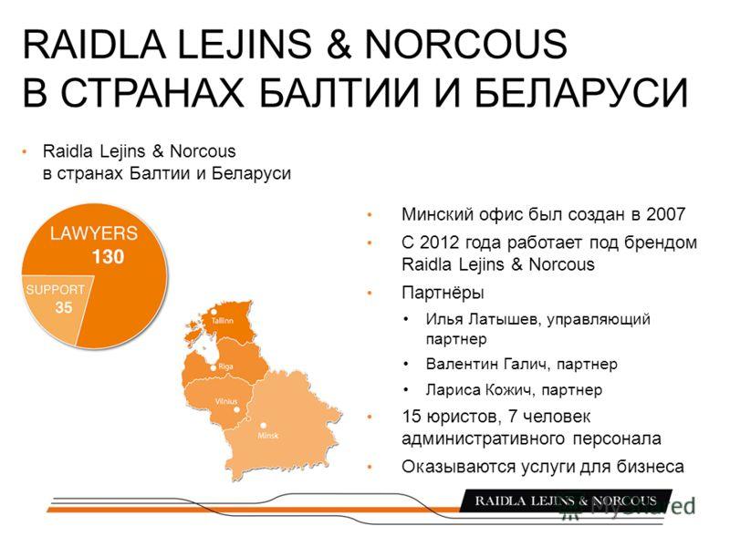 Минский офис был создан в 2007 С 2012 года работает под брендом Raidla Lejins & Norcous Партнёры Илья Латышев, управляющий партнер Валентин Галич, партнер Лариса Кожич, партнер 15 юристов, 7 человек административного персонала Оказываются услуги для