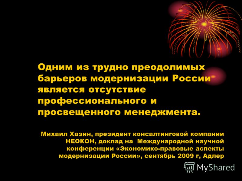 Одним из трудно преодолимых барьеров модернизации России является отсутствие профессионального и просвещенного менеджмента. Михаил Хазин, президент консалтинговой компании НЕОКОН, доклад на Международной научной конференции «Экономико-правовые аспект