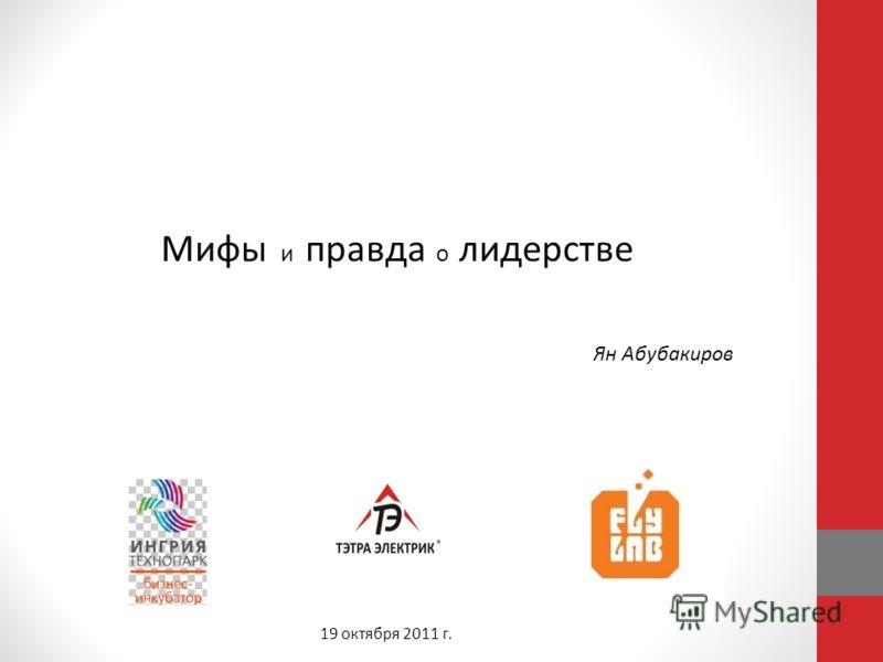 Мифы и правда о лидерстве Ян Абубакиров 19 октября 2011 г.