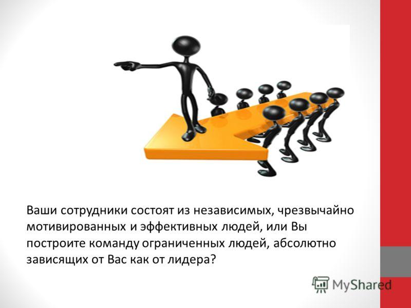 Ваши сотрудники состоят из независимых, чрезвычайно мотивированных и эффективных людей, или Вы построите команду ограниченных людей, абсолютно зависящих от Вас как от лидера?
